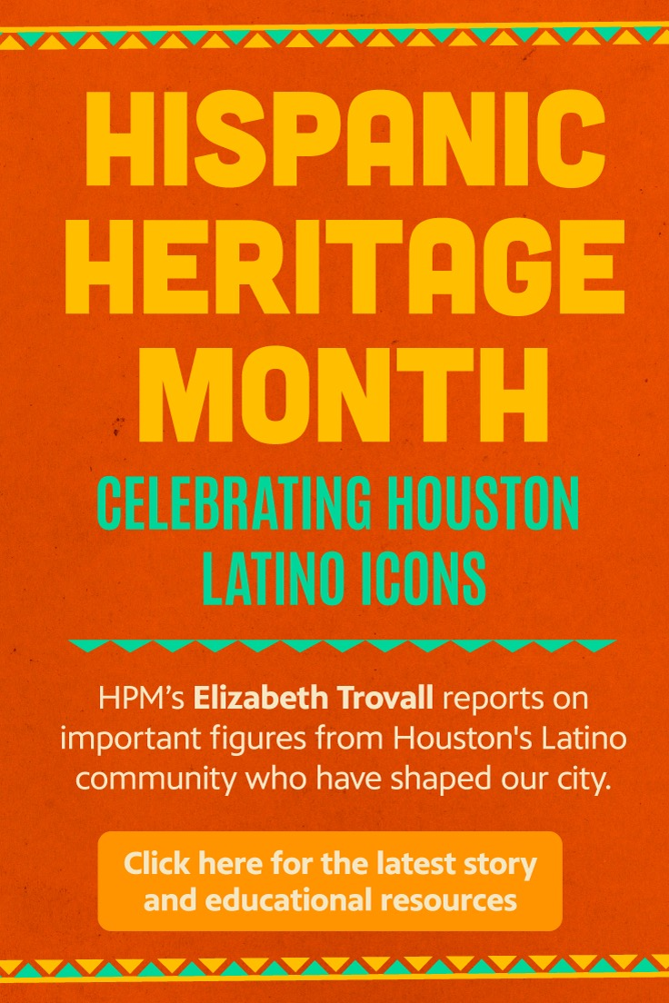 Hispanic Heritage Month: Celebrating Houston Latino Icons. HPM's Elizabeth Trovall reports on important figures from Houston's Latino community who have shaped our city. Click here for the latest story and education resources.