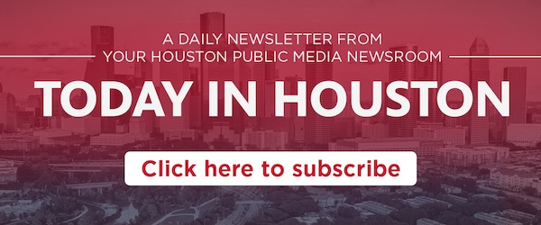 Sign up for Today in Houston, a daily newsletter from the Houston Public Media Newsroom