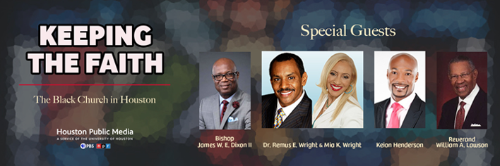 Keeping the Faith: The Black Church in Houston. Featuring Bishop James W. E. Dixon II, Dr. Remus E. Wright & Mia K. Wright, Keion Henderson, and Reverend William A. Lawson